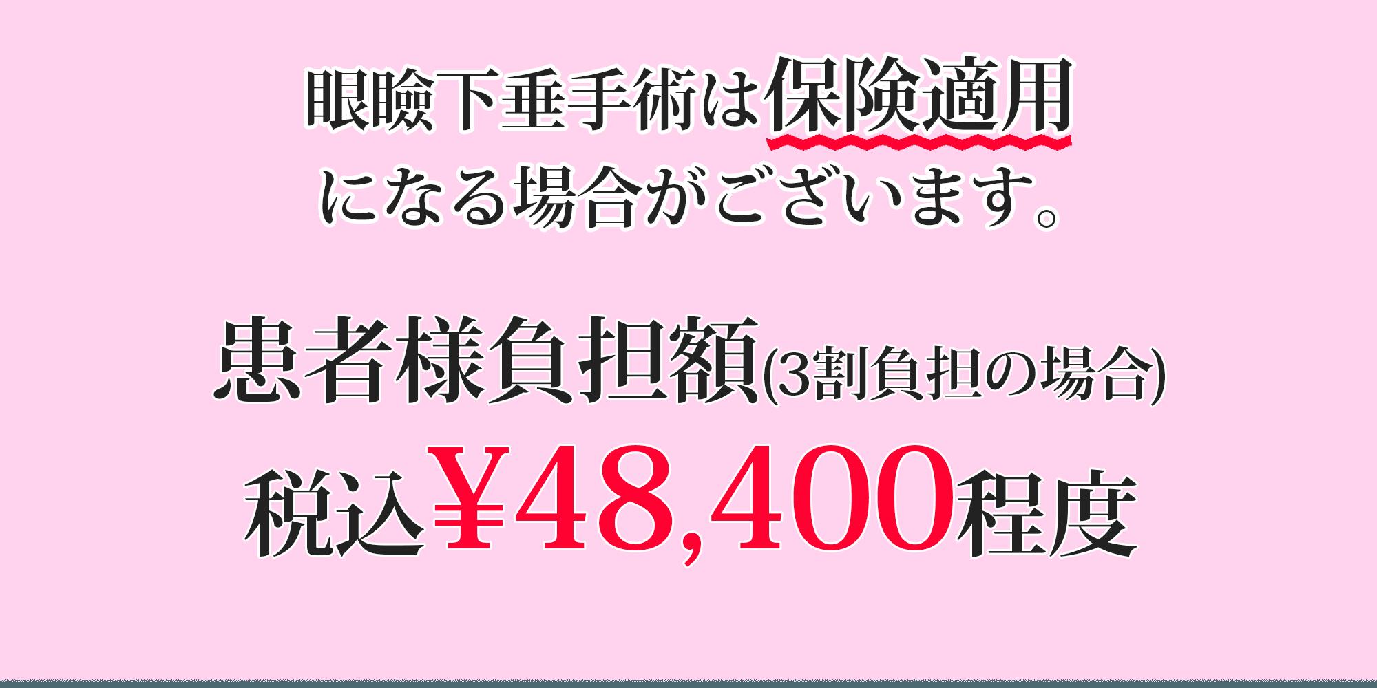 眼瞼下垂手術は保険適用になる場合があります。 患者様負担額(3割負担の場合) 税込¥48,400程度